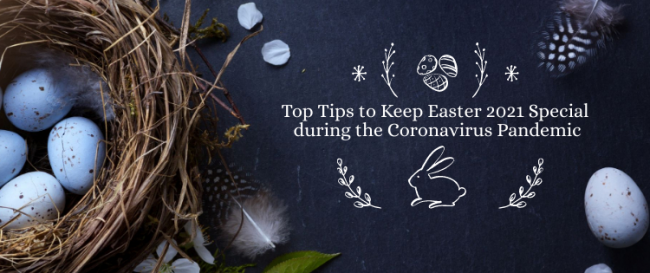 Top Tips to Keep Easter 2021 Special during the Coronavirus Pandemic