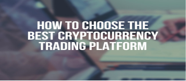 How to choose the best Cryptocurrency Trading Platform