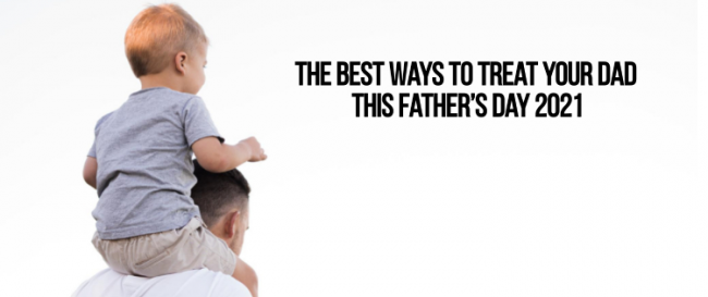 The Best Ways to Treat Your Dad This Father's Day 2021