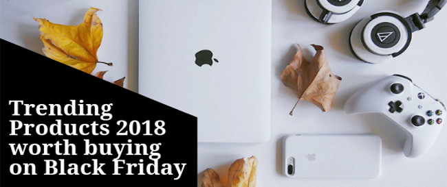 Trending Products 2018 worth buying on Black Friday
